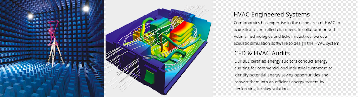 HVAC Engineered Systems Comfonomics has expertise in the niche area of HVAC for acoustically controlled chambers. In collaboration with Adams Technologies and Eckel Industries, we use acoustic simulation software to design the HVAC system.